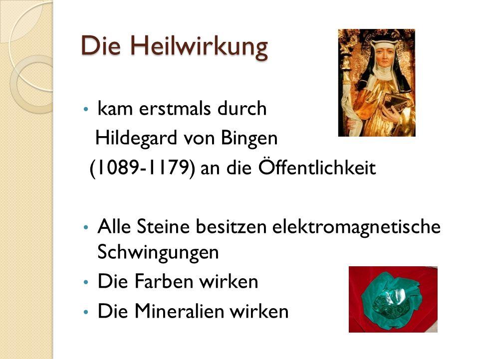 Die Heilwirkung kam erstmals durch Hildegard von Bingen (1089-1179) an die Öffentlichkeit Alle Steine besitzen elektromagnetische Schwingungen Die Farben wirken Die Mineralien wirken
