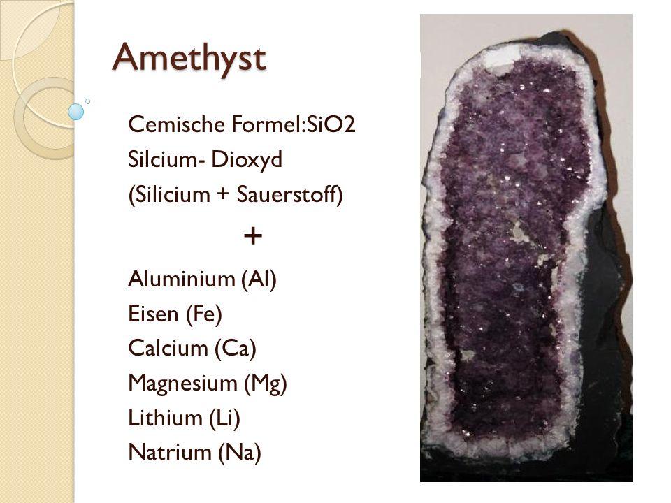 Amethyst Cemische Formel:SiO2 Silcium- Dioxyd (Silicium + Sauerstoff) + Aluminium (Al) Eisen (Fe) Calcium (Ca) Magnesium (Mg) Lithium (Li) Natrium (Na)