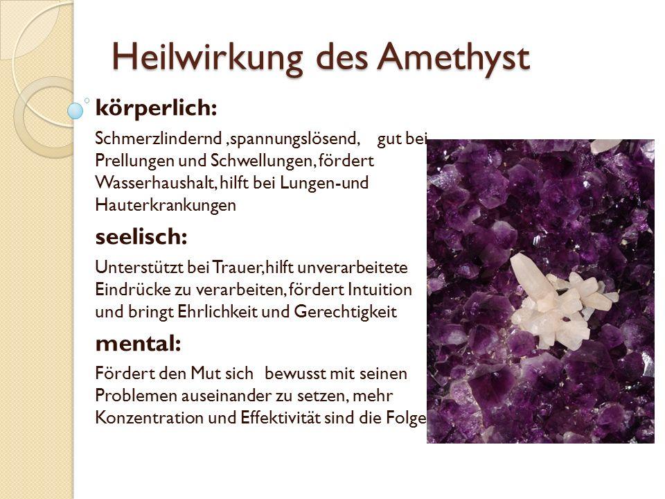 Heilwirkung des Amethyst körperlich: Schmerzlindernd,spannungslösend, gut bei Prellungen und Schwellungen, fördert Wasserhaushalt, hilft bei Lungen-un