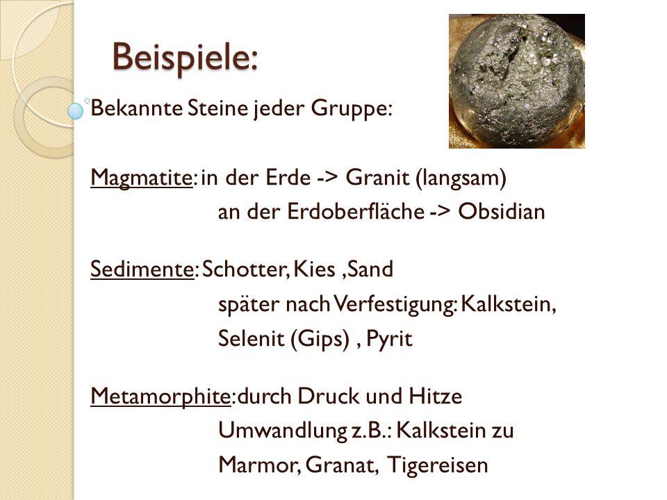 Beispiele: Bekannte Steine jeder Gruppe: Magmatite: in der Erde -> Granit (langsam) an der Erdoberfläche -> Obsidian Sedimente: Schotter, Kies,Sand später nach Verfestigung: Kalkstein, Selenit (Gips), Pyrit Metamorphite:durch Druck und Hitze Umwandlung z.B.: Kalkstein zu Marmor, Granat, Tigereisen