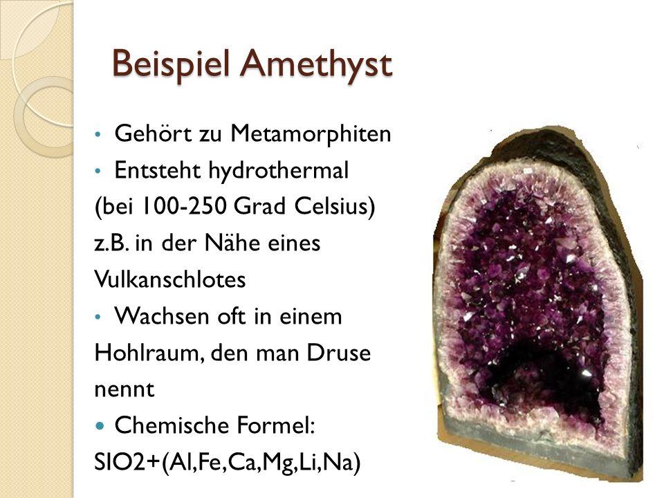 Beispiel Amethyst Gehört zu Metamorphiten Entsteht hydrothermal (bei 100-250 Grad Celsius) z.B. in der Nähe eines Vulkanschlotes Wachsen oft in einem