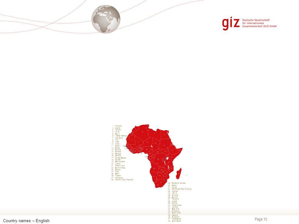 Page 10 Country names – English 1Morocco 2Algeria 3Tunisia 4Libya 5Egypt 6Western Sahara 7Mauritania 8Mali 9Niger 10Chad 11Sudan 12Eritrea 13Ethiopia 14Somalia 15Senegal 16Gambia 17Guinea Bissau 18Guinea 19Sierra Leone 20Liberia 21Cote d'Ivoire 22Burkina Faso 23Ghana 24Togo 25Benin 26Nigeria 27Cameroon 28Central African Republic 29Equatorial Guinea 30Gabon 31Congo 32Democratic Rep.