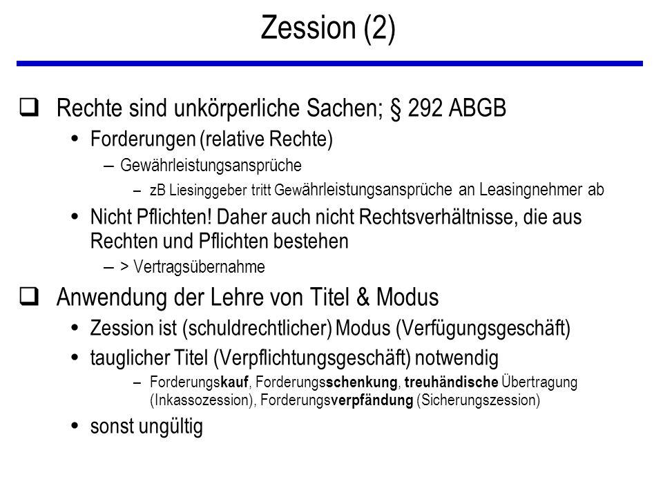 Zession (2) qRechte sind unkörperliche Sachen; § 292 ABGB  Forderungen (relative Rechte) – Gewährleistungsansprüche –zB Liesinggeber tritt Gew ährleistungsansprüche an Leasingnehmer ab  Nicht Pflichten.