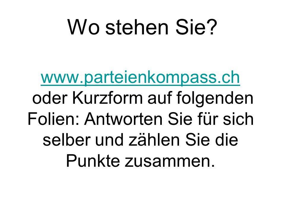 Wo stehen Sie? www.parteienkompass.ch oder Kurzform auf folgenden Folien: Antworten Sie für sich selber und zählen Sie die Punkte zusammen.
