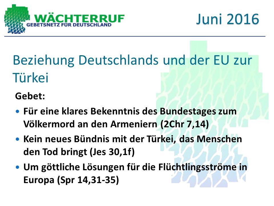 Beziehung Deutschlands und der EU zur Türkei Gebet: Für eine klares Bekenntnis des Bundestages zum Völkermord an den Armeniern (2Chr 7,14) Kein neues Bündnis mit der Türkei, das Menschen den Tod bringt (Jes 30,1f) Um göttliche Lösungen für die Flüchtlingsströme in Europa (Spr 14,31-35) Juni 2016