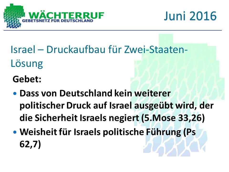 Israel – Druckaufbau für Zwei-Staaten- Lösung Gebet: Dass von Deutschland kein weiterer politischer Druck auf Israel ausgeübt wird, der die Sicherheit Israels negiert (5.Mose 33,26) Weisheit für Israels politische Führung (Ps 62,7) Juni 2016
