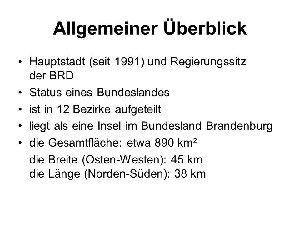 Allgemeiner Überblick Hauptstadt (seit 1991) und Regierungssitz der BRD Status eines Bundeslandes ist in 12 Bezirke aufgeteilt liegt als eine Insel im Bundesland Brandenburg die Gesamtfläche: etwa 890 km² die Breite (Osten-Westen): 45 km die Länge (Norden-Süden): 38 km