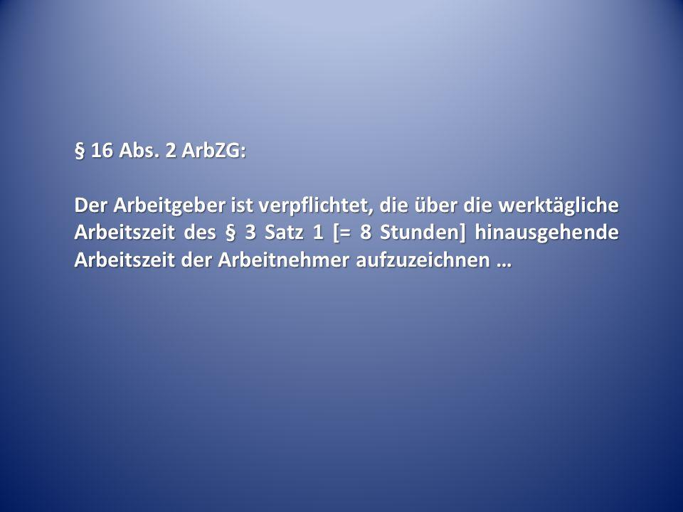 § 16 Abs. 2 ArbZG: Der Arbeitgeber ist verpflichtet, die über die werktägliche Arbeitszeit des § 3 Satz 1 [= 8 Stunden] hinausgehende Arbeitszeit der