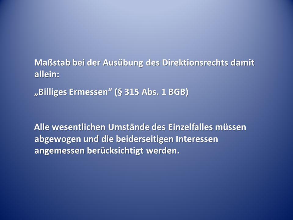 """Maßstab bei der Ausübung des Direktionsrechts damit allein: """"Billiges Ermessen (§ 315 Abs."""