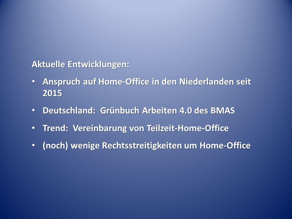Rechtslage in Deutschland: kein Rechtsanspruch auf Home-Office kein Rechtsanspruch auf Home-Office teilweise diskutiert aus Fürsorgepflicht oder Gesundheits-/Schwerbehindertenschutzvorschriften teilweise diskutiert aus Fürsorgepflicht oder Gesundheits-/Schwerbehindertenschutzvorschriften aber: Direktionsrecht des Arbeitgebers umfasst örtliche Festlegung des Arbeitsortes (kein Wahlrecht des Arbeitnehmers) aber: Direktionsrecht des Arbeitgebers umfasst örtliche Festlegung des Arbeitsortes (kein Wahlrecht des Arbeitnehmers)  Home-Office beruht auf freiwilliger Regelung