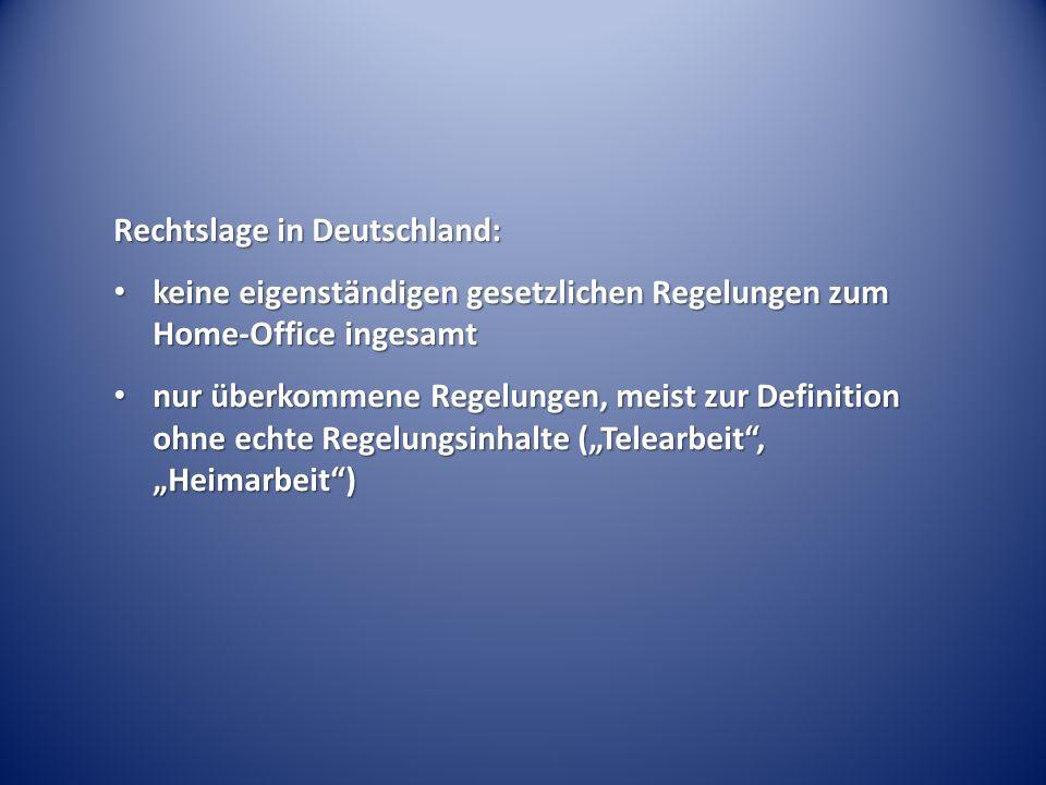 """Rechtslage in Deutschland: keine eigenständigen gesetzlichen Regelungen zum Home-Office ingesamt keine eigenständigen gesetzlichen Regelungen zum Home-Office ingesamt nur überkommene Regelungen, meist zur Definition ohne echte Regelungsinhalte (""""Telearbeit , """"Heimarbeit ) nur überkommene Regelungen, meist zur Definition ohne echte Regelungsinhalte (""""Telearbeit , """"Heimarbeit )"""