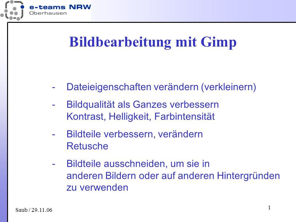 Saub / 29.11.06 1 Bildbearbeitung mit Gimp -Dateieigenschaften verändern (verkleinern) -Bildqualität als Ganzes verbessern Kontrast, Helligkeit, Farbi