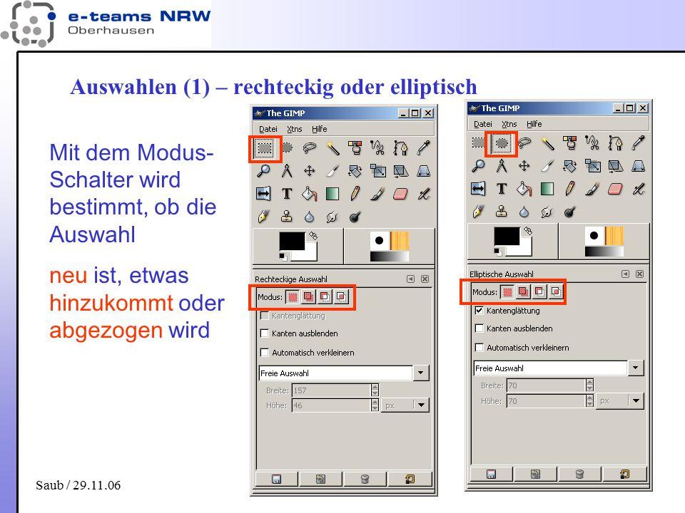 Saub / 29.11.06 19 Auswahlen (1) – rechteckig oder elliptisch Mit dem Modus- Schalter wird bestimmt, ob die Auswahl neu ist, etwas hinzukommt oder abg