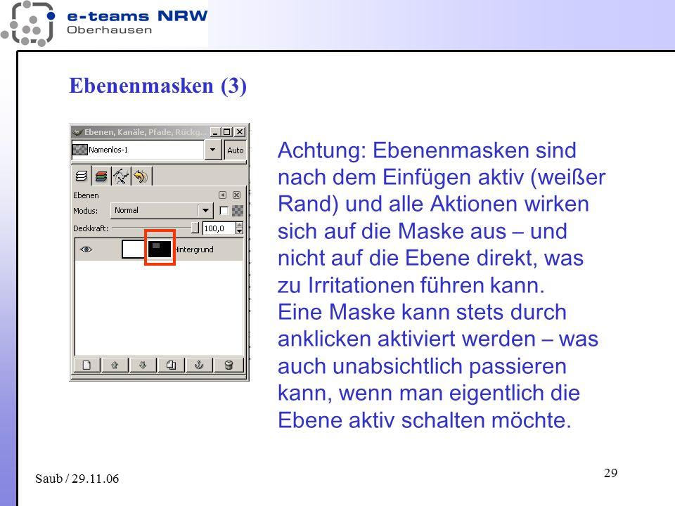 Saub / 29.11.06 29 Ebenenmasken (3) Achtung: Ebenenmasken sind nach dem Einfügen aktiv (weißer Rand) und alle Aktionen wirken sich auf die Maske aus – und nicht auf die Ebene direkt, was zu Irritationen führen kann.