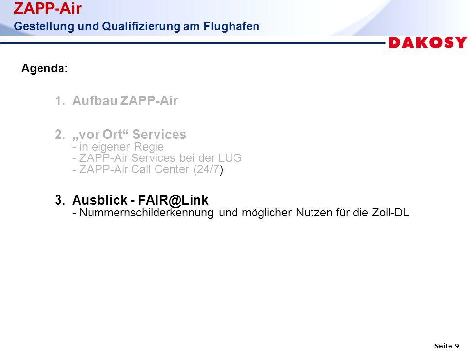 """Seite 9 ZAPP-Air Gestellung und Qualifizierung am Flughafen Agenda: 1.Aufbau ZAPP-Air 2.""""vor Ort Services - in eigener Regie - ZAPP-Air Services bei der LUG - ZAPP-Air Call Center (24/7) 3.Ausblick - FAIR@Link - Nummernschilderkennung und möglicher Nutzen für die Zoll-DL"""
