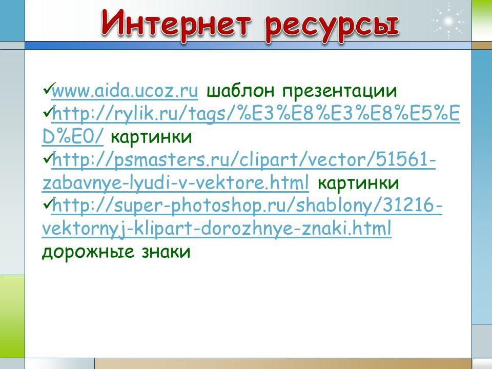 www.aida.ucoz.ru шаблон презентации www.aida.ucoz.ru http://rylik.ru/tags/%E3%E8%E3%E8%E5%E D%E0/ картинки http://rylik.ru/tags/%E3%E8%E3%E8%E5%E D%E0/ http://psmasters.ru/clipart/vector/51561- zabavnye-lyudi-v-vektore.html картинки http://psmasters.ru/clipart/vector/51561- zabavnye-lyudi-v-vektore.html http://super-photoshop.ru/shablony/31216- vektornyj-klipart-dorozhnye-znaki.html дорожные знаки http://super-photoshop.ru/shablony/31216- vektornyj-klipart-dorozhnye-znaki.html
