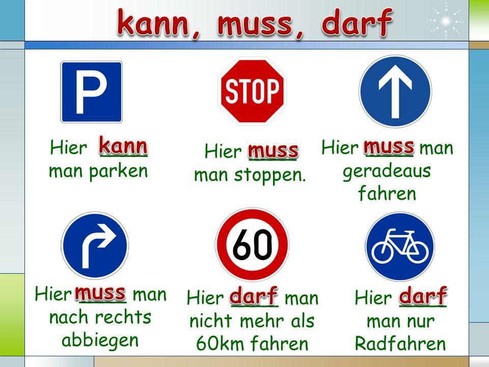 Hier ____ man stoppen. Hier ____ man parken Hier ____ man nach rechts abbiegen Hier ____ man nur Radfahren Hier ____ man geradeaus fahren Hier ____ ma