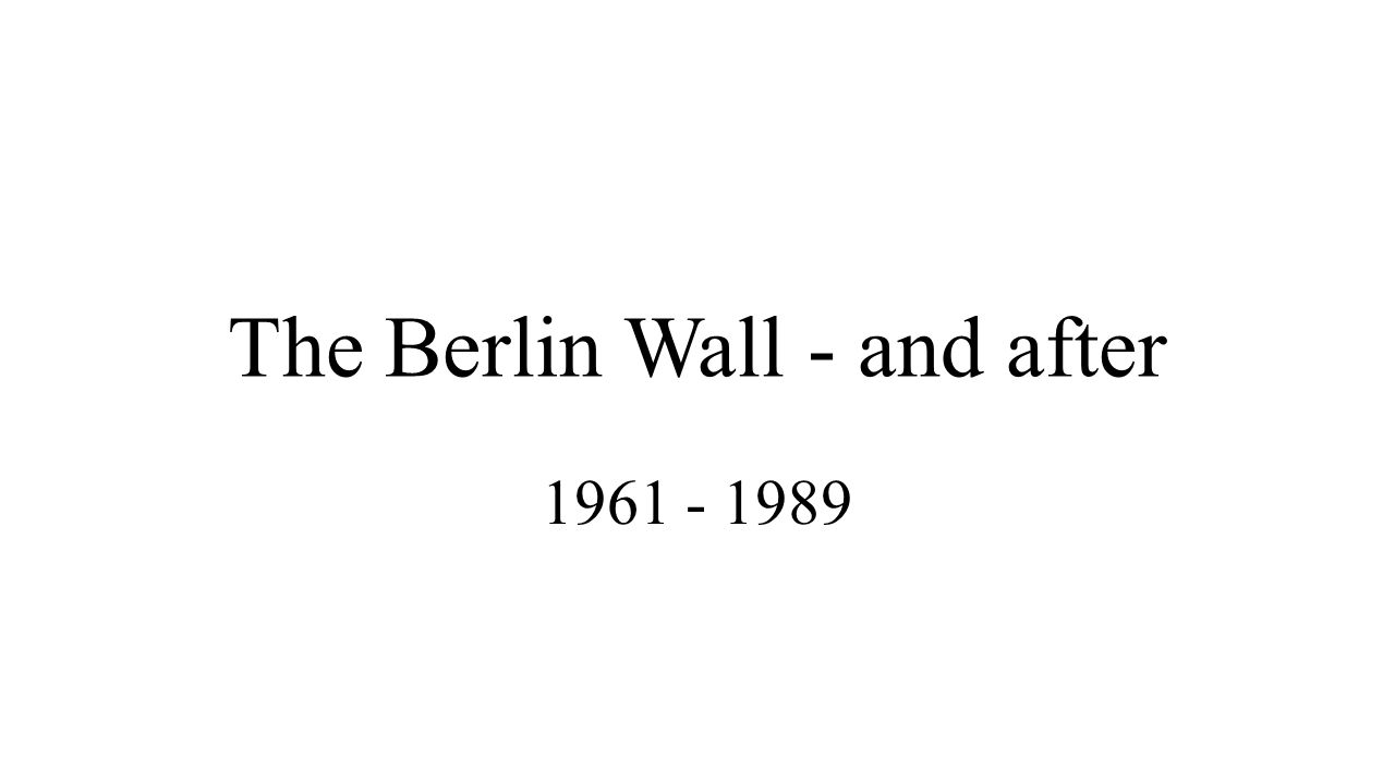 The Berlin Wall - and after 1961 - 1989