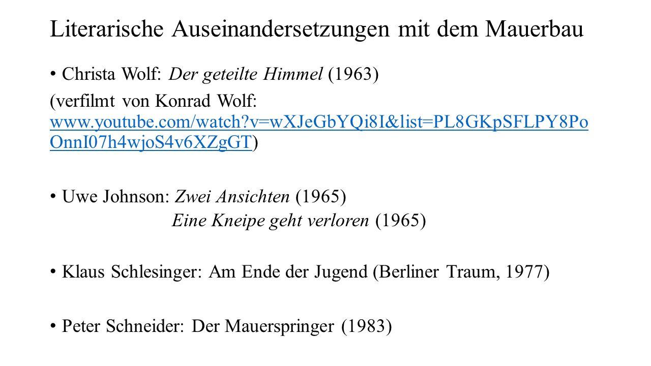 Literarische Auseinandersetzungen mit dem Mauerbau Christa Wolf: Der geteilte Himmel (1963) (verfilmt von Konrad Wolf: www.youtube.com/watch v=wXJeGbYQi8I&list=PL8GKpSFLPY8Po OnnI07h4wjoS4v6XZgGT) www.youtube.com/watch v=wXJeGbYQi8I&list=PL8GKpSFLPY8Po OnnI07h4wjoS4v6XZgGT Uwe Johnson: Zwei Ansichten (1965) Eine Kneipe geht verloren (1965) Klaus Schlesinger: Am Ende der Jugend (Berliner Traum, 1977) Peter Schneider: Der Mauerspringer (1983)