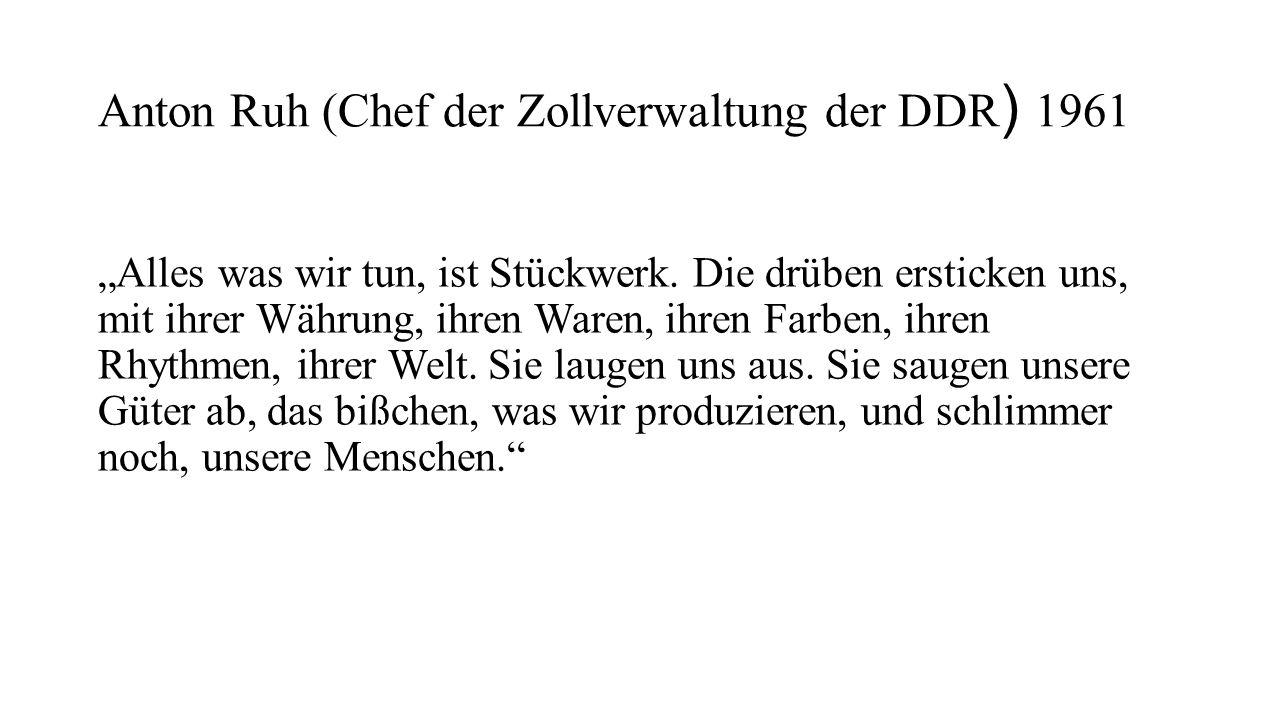 """Anton Ruh (Chef der Zollverwaltung der DDR ) 1961 """"Alles was wir tun, ist Stückwerk. Die drüben ersticken uns, mit ihrer Währung, ihren Waren, ihren F"""