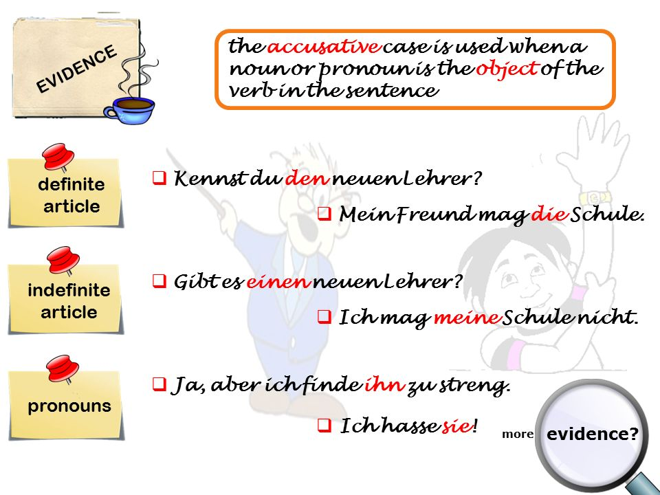 EVIDENCE the accusative case is used when a noun or pronoun is the object of the verb in the sentence definite article indefinite article pronouns  Kennst du den neuen Lehrer.
