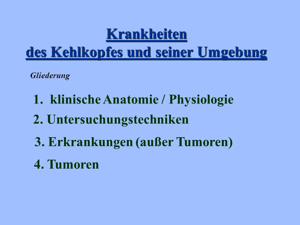 Krankheiten des Kehlkopfes und seiner Umgebung 2. Untersuchungstechniken 3. Erkrankungen (außer Tumoren) 1. klinische Anatomie / Physiologie 4. Tumore