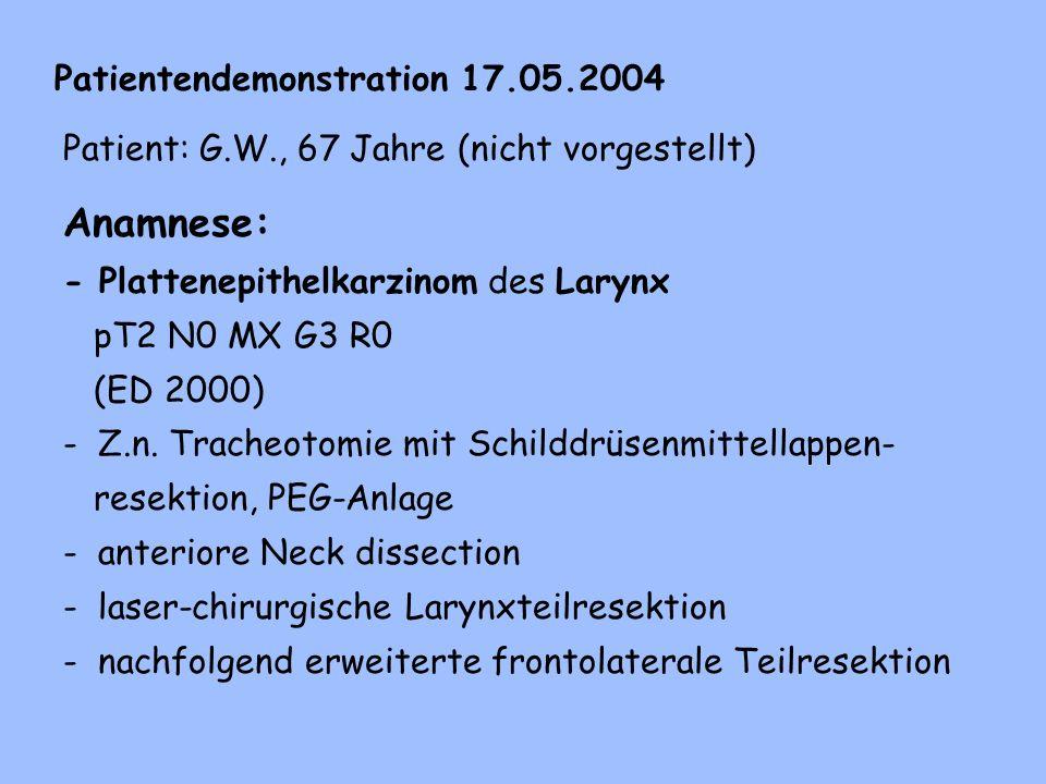 Patientendemonstration 17.05.2004 Patient: G.W., 67 Jahre (nicht vorgestellt) Anamnese: - Plattenepithelkarzinom des Larynx pT2 N0 MX G3 R0 (ED 2000) - Z.n.