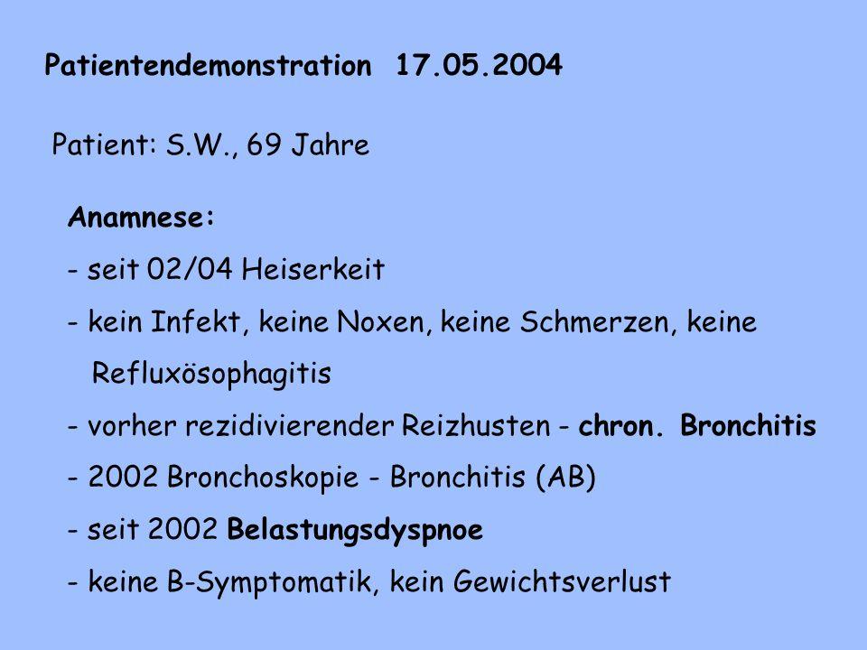 Patientendemonstration 17.05.2004 Patient: S.W., 69 Jahre Anamnese: - seit 02/04 Heiserkeit - kein Infekt, keine Noxen, keine Schmerzen, keine Refluxösophagitis - vorher rezidivierender Reizhusten - chron.