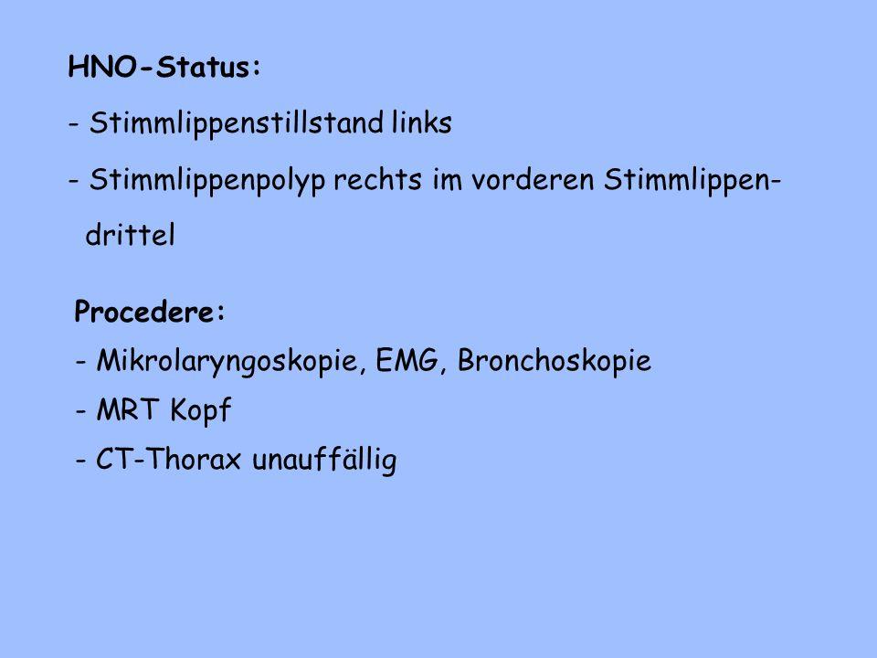 HNO-Status: - Stimmlippenstillstand links - Stimmlippenpolyp rechts im vorderen Stimmlippen- drittel Procedere: - Mikrolaryngoskopie, EMG, Bronchoskopie - MRT Kopf - CT-Thorax unauffällig