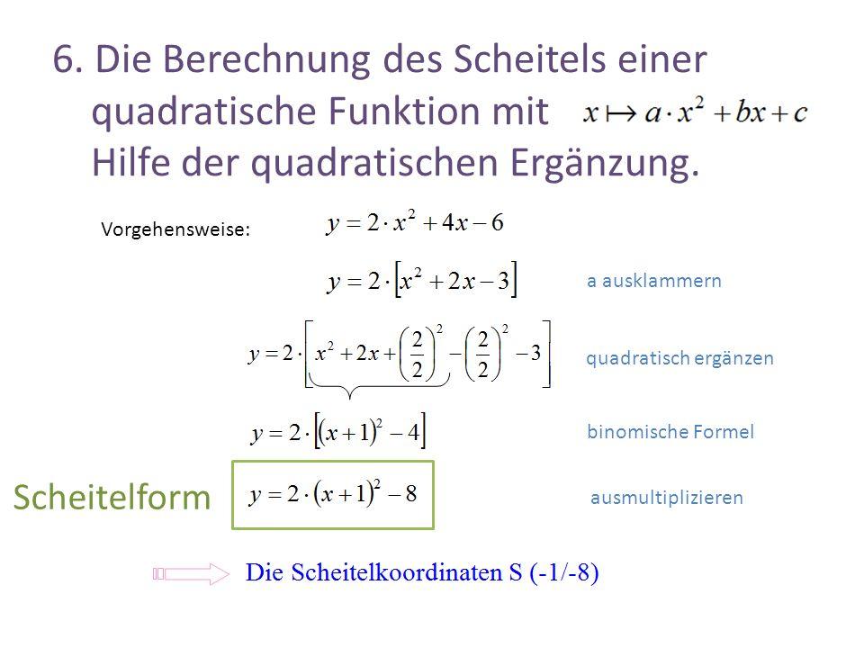 6. Die Berechnung des Scheitels einer quadratische Funktion mit Hilfe der quadratischen Ergänzung. Vorgehensweise: a ausklammern quadratisch ergänzen