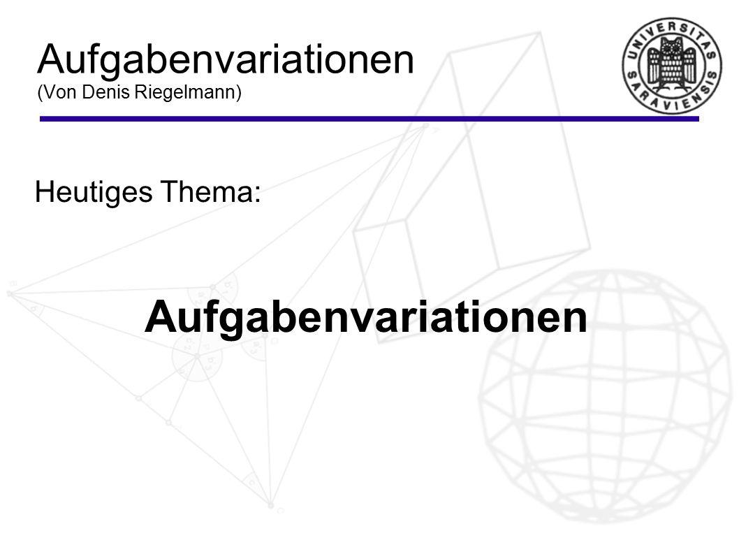 Aufgabenvariationen (Von Denis Riegelmann) Heutiges Thema: Aufgabenvariationen