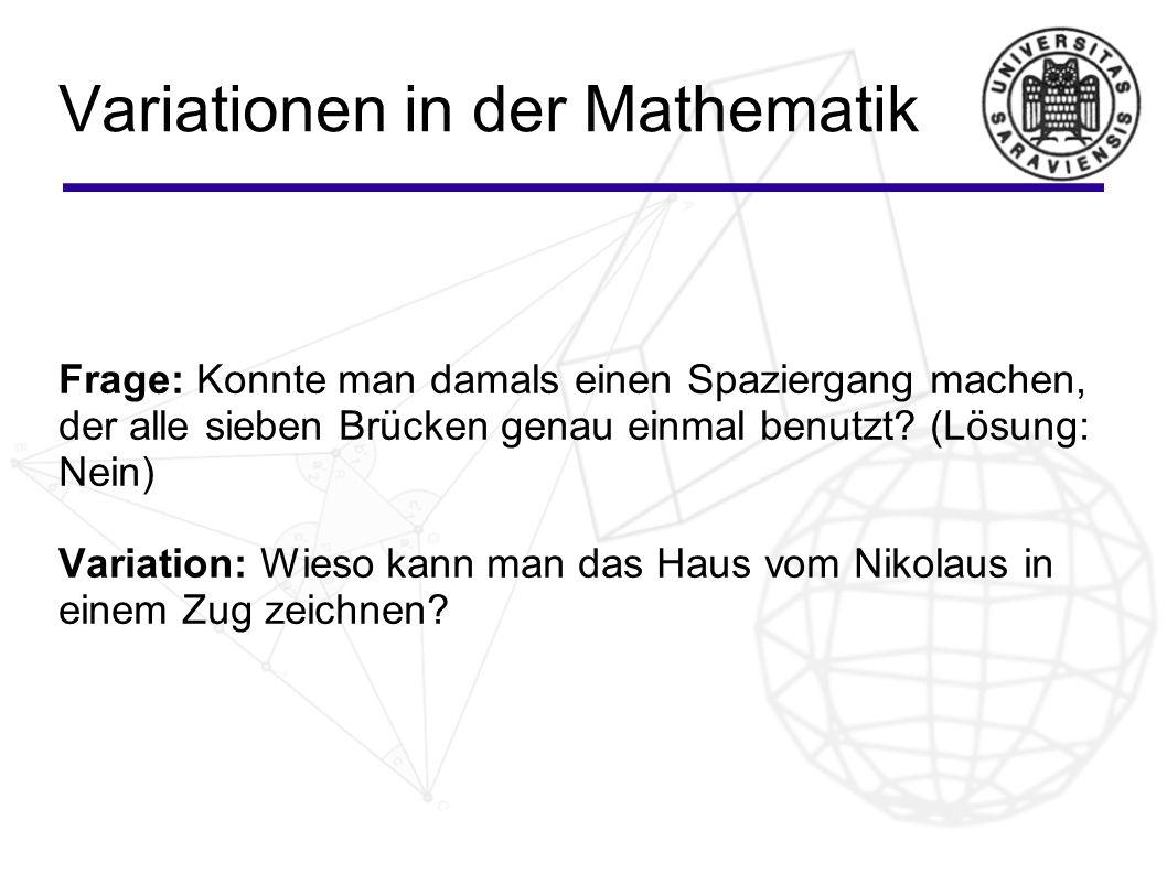Variationen in der Mathematik Frage: Konnte man damals einen Spaziergang machen, der alle sieben Brücken genau einmal benutzt? (Lösung: Nein) Variatio