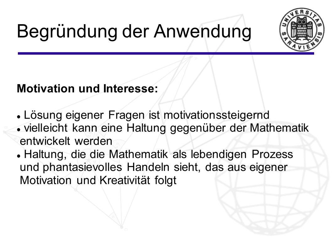Begründung der Anwendung Motivation und Interesse: Lösung eigener Fragen ist motivationssteigernd vielleicht kann eine Haltung gegenüber der Mathemati