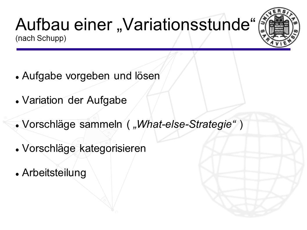 """Aufbau einer """"Variationsstunde (nach Schupp) Aufgabe vorgeben und lösen Variation der Aufgabe Vorschläge sammeln ( """"What-else-Strategie ) Vorschläge kategorisieren Arbeitsteilung"""