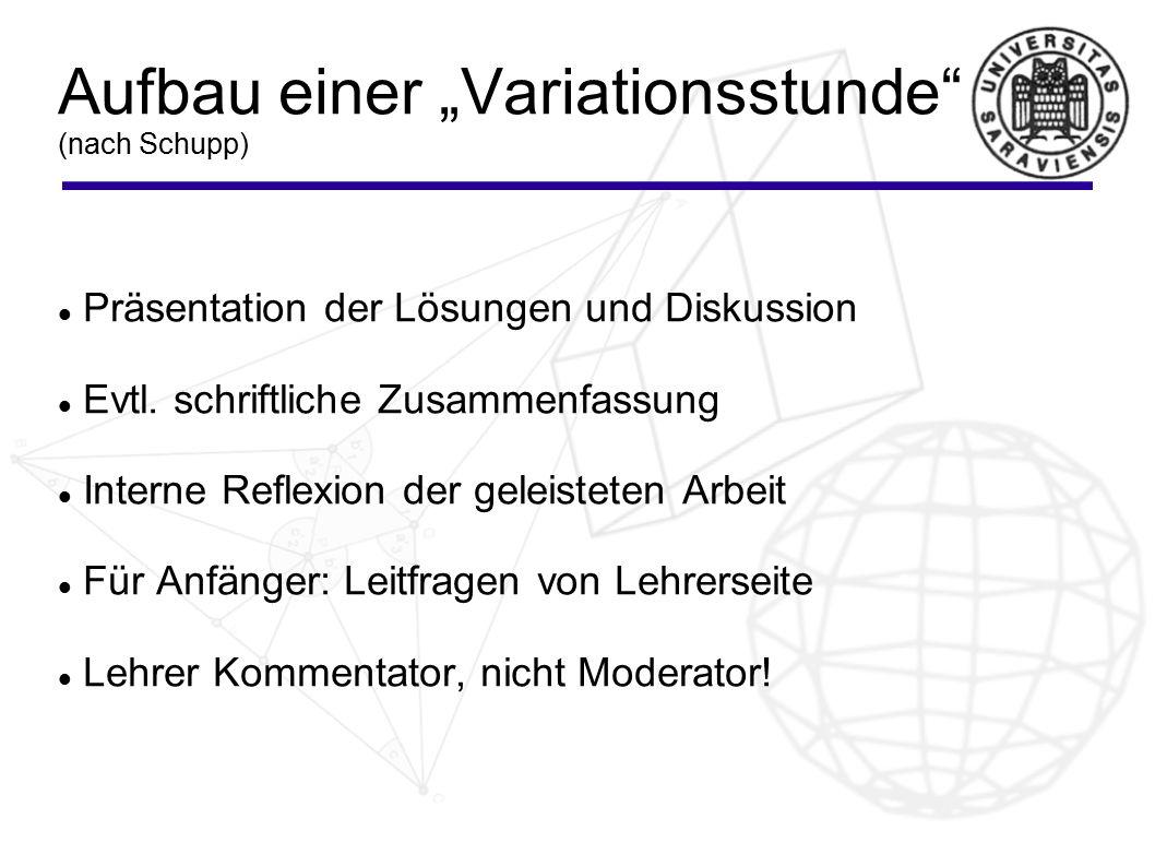 """Aufbau einer """"Variationsstunde"""" (nach Schupp) Präsentation der Lösungen und Diskussion Evtl. schriftliche Zusammenfassung Interne Reflexion der geleis"""