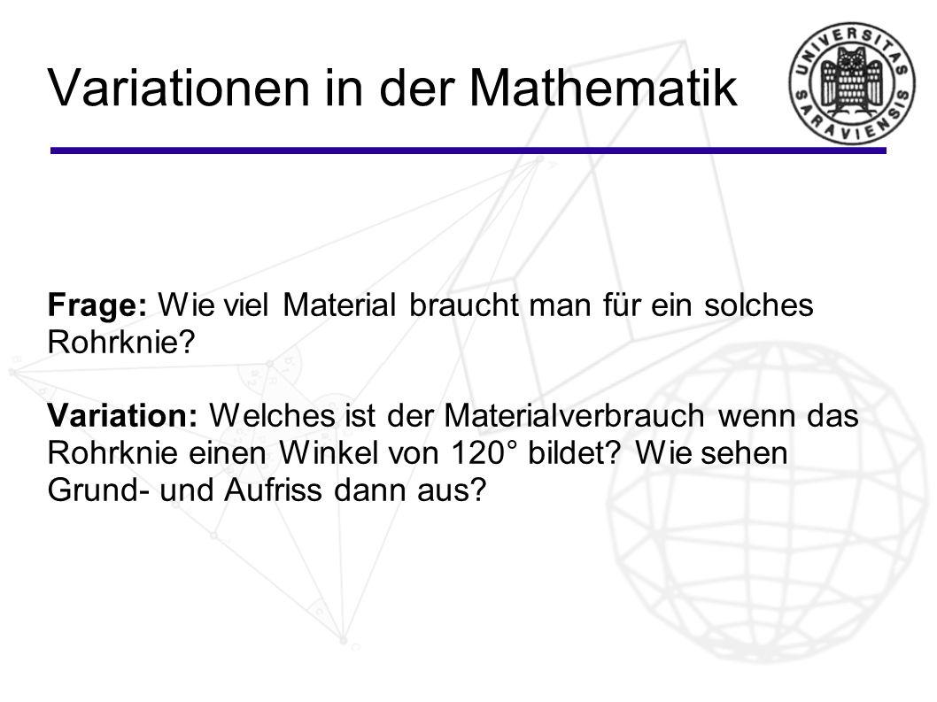 Variationen in der Mathematik Frage: Wie viel Material braucht man für ein solches Rohrknie? Variation: Welches ist der Materialverbrauch wenn das Roh