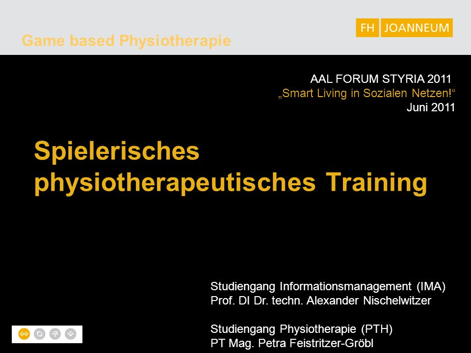 "Game based Physiotherapie Spielerisches physiotherapeutisches Training AAL FORUM STYRIA 2011 ""Smart Living in Sozialen Netzen!"" Juni 2011 Studiengang"
