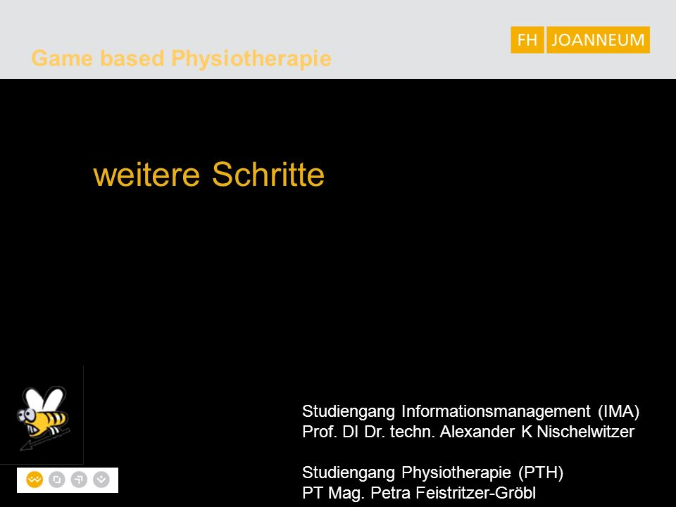 Game based Physiotherapie weitere Schritte Studiengang Informationsmanagement (IMA) Prof. DI Dr. techn. Alexander K Nischelwitzer Studiengang Physioth