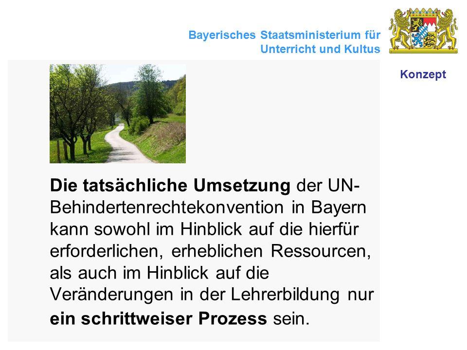 Bayerisches Staatsministerium für Unterricht und Kultus Die tatsächliche Umsetzung der UN- Behindertenrechtekonvention in Bayern kann sowohl im Hinblick auf die hierfür erforderlichen, erheblichen Ressourcen, als auch im Hinblick auf die Veränderungen in der Lehrerbildung nur ein schrittweiser Prozess sein.