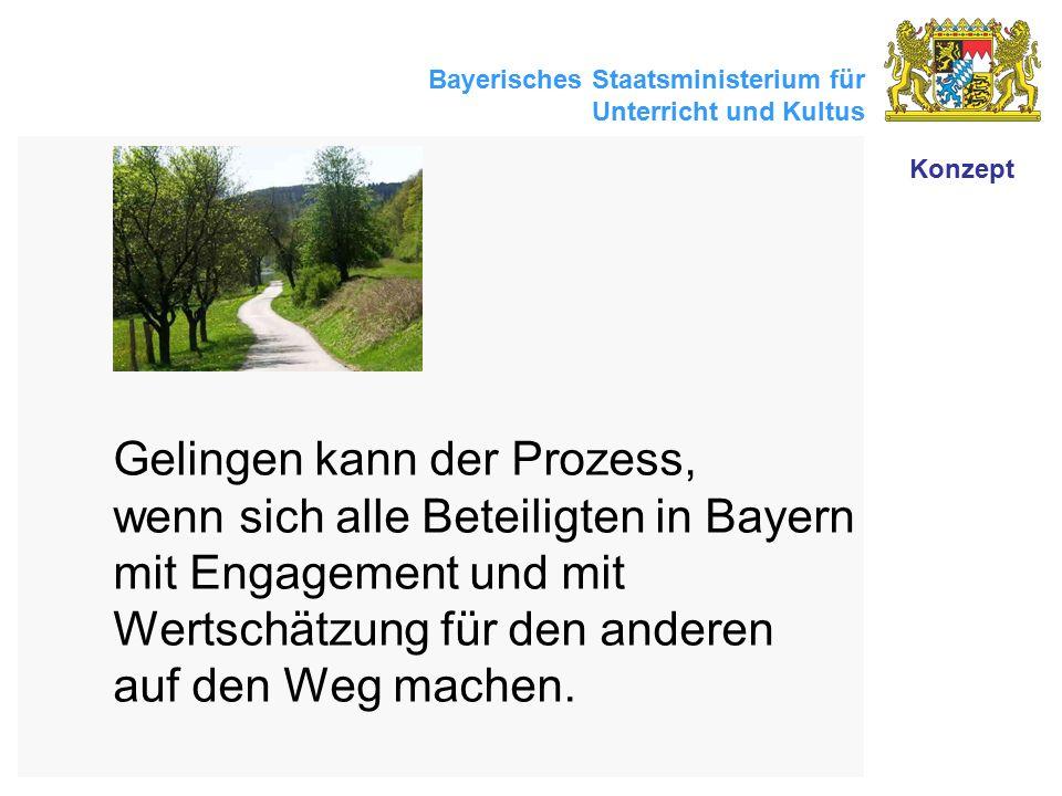 Bayerisches Staatsministerium für Unterricht und Kultus Gelingen kann der Prozess, wenn sich alle Beteiligten in Bayern mit Engagement und mit Wertsch