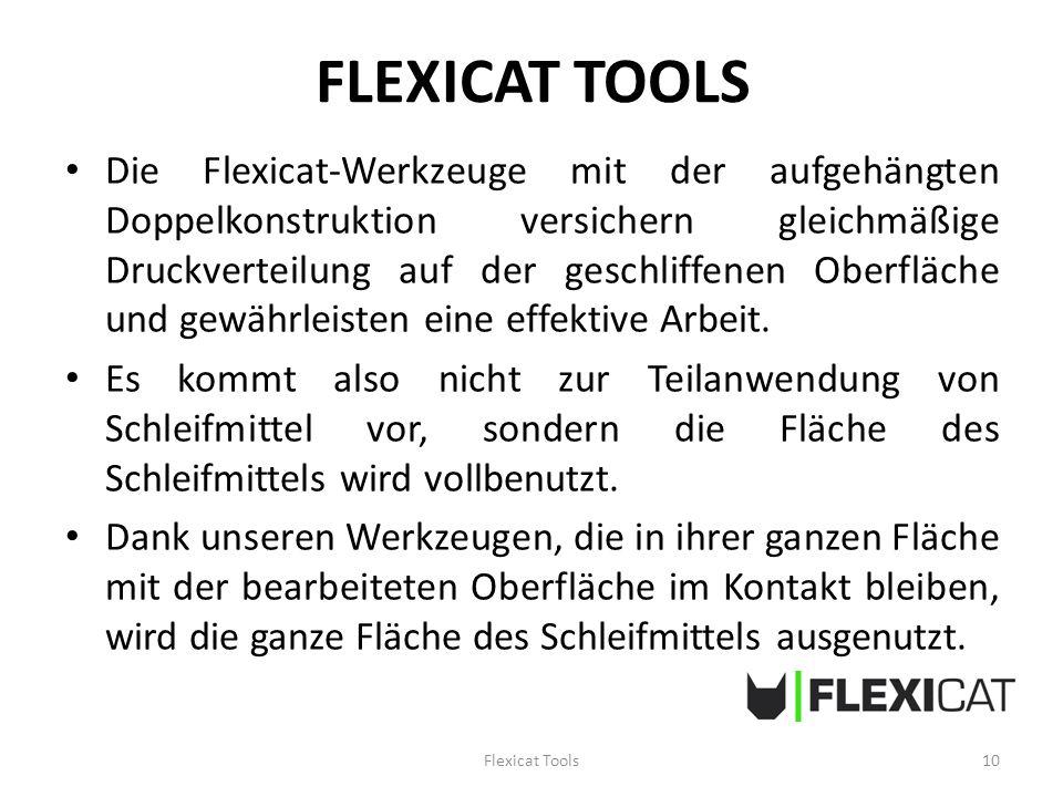 FLEXICAT TOOLS Die Flexicat-Werkzeuge mit der aufgehängten Doppelkonstruktion versichern gleichmäßige Druckverteilung auf der geschliffenen Oberfläche und gewährleisten eine effektive Arbeit.