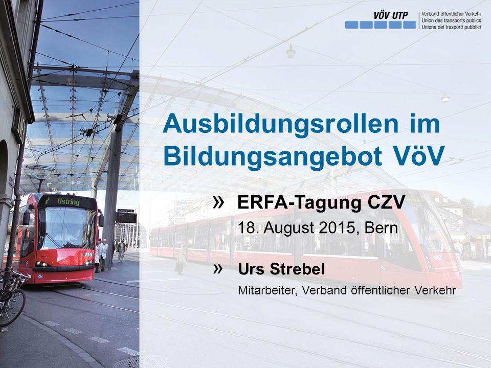 Ausbildungsrollen im Bildungsangebot VöV ERFA-Tagung CZV 18. August 2015, Bern Urs Strebel Mitarbeiter, Verband öffentlicher Verkehr » »