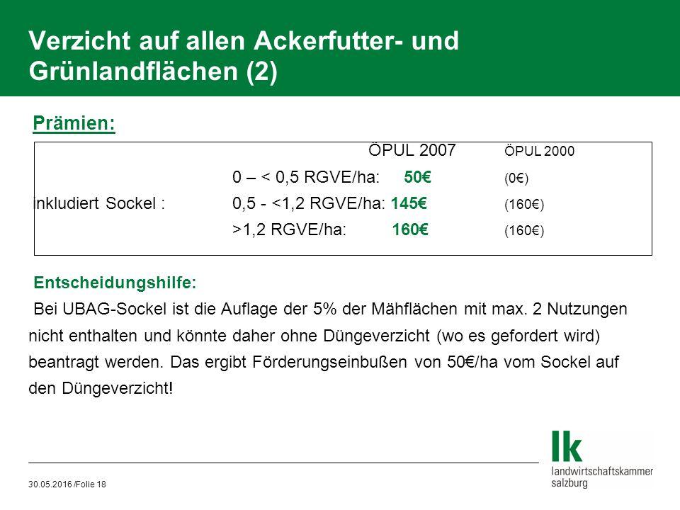 30.05.2016 /Folie 18 Verzicht auf allen Ackerfutter- und Grünlandflächen (2) Prämien: ÖPUL 2007 ÖPUL 2000 0 – < 0,5 RGVE/ha: 50€ (0€) inkludiert Sockel : 0,5 - <1,2 RGVE/ha: 145€ (160€) >1,2 RGVE/ha: 160€ (160€)  Entscheidungshilfe:  Bei UBAG-Sockel ist die Auflage der 5% der Mähflächen mit max.