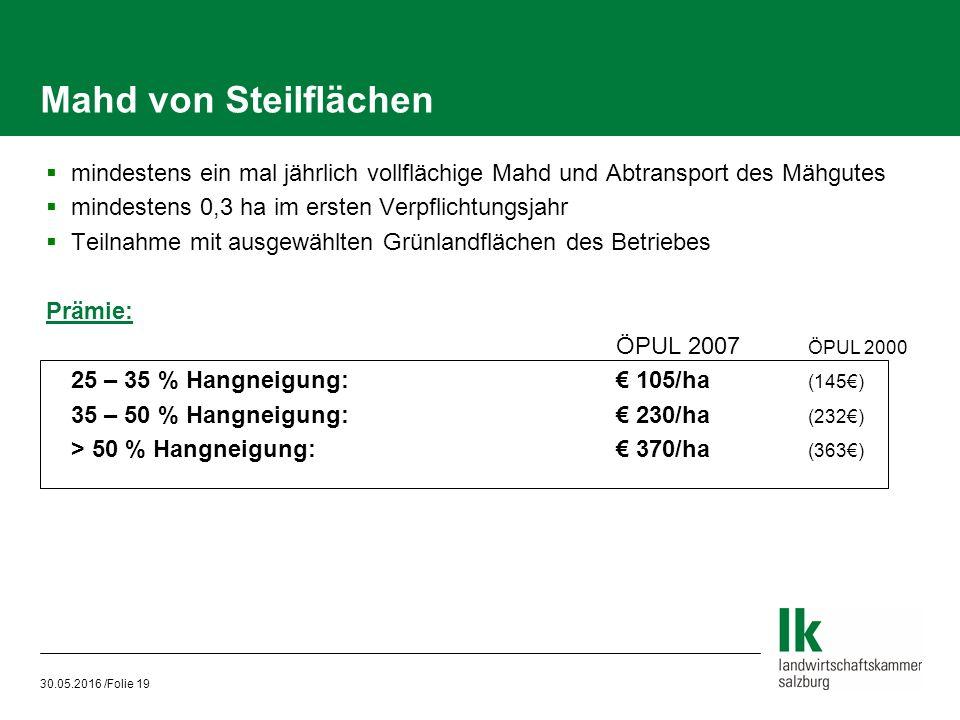 30.05.2016 /Folie 19 Mahd von Steilflächen  mindestens ein mal jährlich vollflächige Mahd und Abtransport des Mähgutes  mindestens 0,3 ha im ersten Verpflichtungsjahr  Teilnahme mit ausgewählten Grünlandflächen des Betriebes Prämie: ÖPUL 2007 ÖPUL 2000 25 – 35 % Hangneigung:€ 105/ha (145€) 35 – 50 % Hangneigung:€ 230/ha (232€) > 50 % Hangneigung:€ 370/ha (363€)