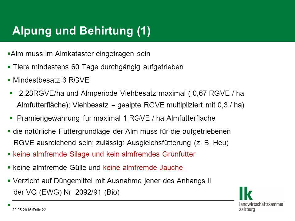 30.05.2016 /Folie 22 Alpung und Behirtung (1)  Alm muss im Almkataster eingetragen sein  Tiere mindestens 60 Tage durchgängig aufgetrieben  Mindestbesatz 3 RGVE  2,23RGVE/ha und Almperiode Viehbesatz maximal ( 0,67 RGVE / ha Almfutterfläche); Viehbesatz = gealpte RGVE multipliziert mit 0,3 / ha)  Prämiengewährung für maximal 1 RGVE / ha Almfutterfläche  die natürliche Futtergrundlage der Alm muss für die aufgetriebenen RGVE ausreichend sein; zulässig: Ausgleichsfütterung (z.