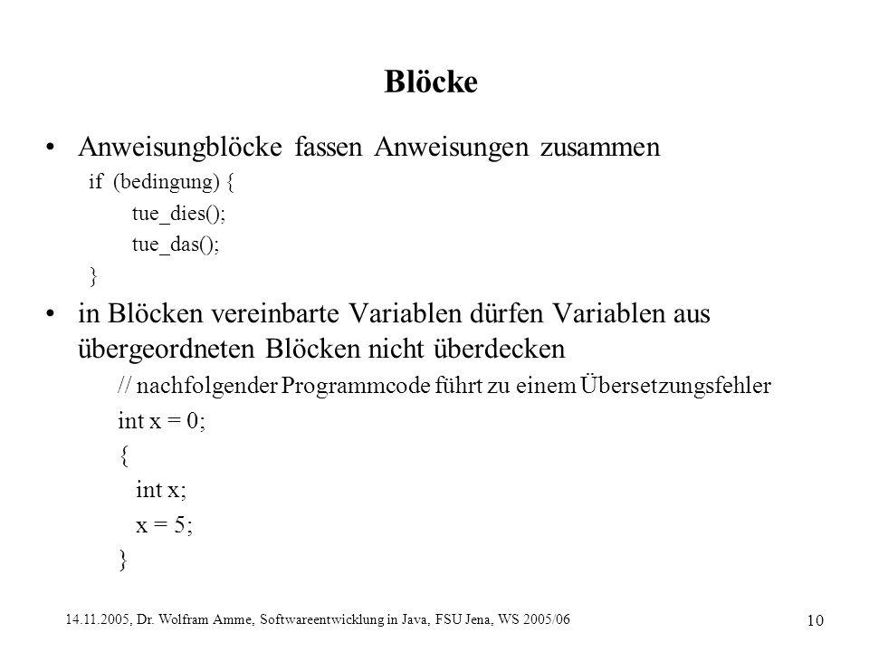 14.11.2005, Dr. Wolfram Amme, Softwareentwicklung in Java, FSU Jena, WS 2005/06 10 Blöcke Anweisungblöcke fassen Anweisungen zusammen if (bedingung) {