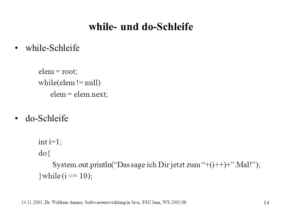 14.11.2005, Dr. Wolfram Amme, Softwareentwicklung in Java, FSU Jena, WS 2005/06 14 while- und do-Schleife while-Schleife elem = root; while(elem != nu