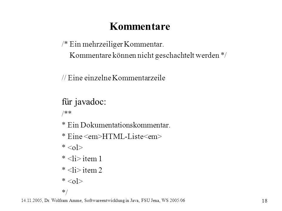 14.11.2005, Dr. Wolfram Amme, Softwareentwicklung in Java, FSU Jena, WS 2005/06 18 Kommentare /* Ein mehrzeiliger Kommentar. Kommentare können nicht g