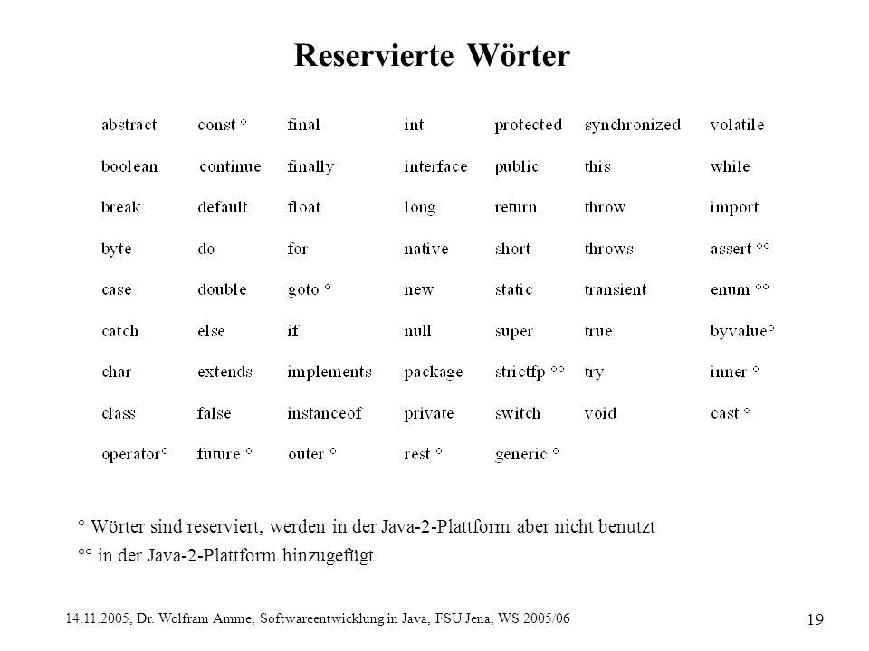 14.11.2005, Dr. Wolfram Amme, Softwareentwicklung in Java, FSU Jena, WS 2005/06 19 Reservierte Wörter ° Wörter sind reserviert, werden in der Java-2-P