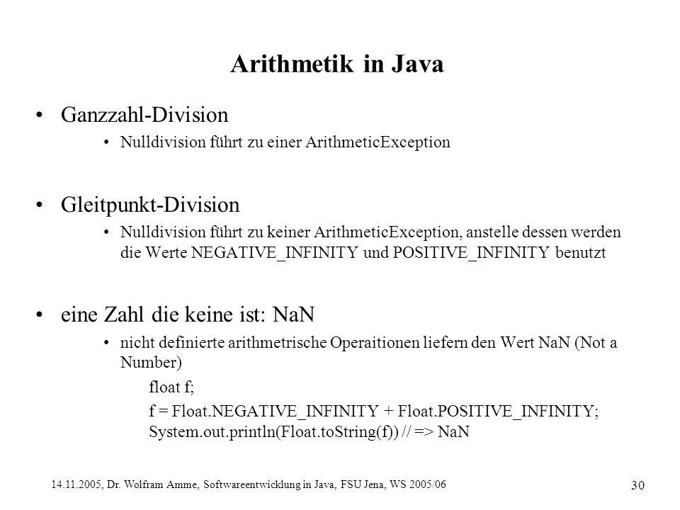 14.11.2005, Dr. Wolfram Amme, Softwareentwicklung in Java, FSU Jena, WS 2005/06 30 Arithmetik in Java Ganzzahl-Division Nulldivision führt zu einer Ar